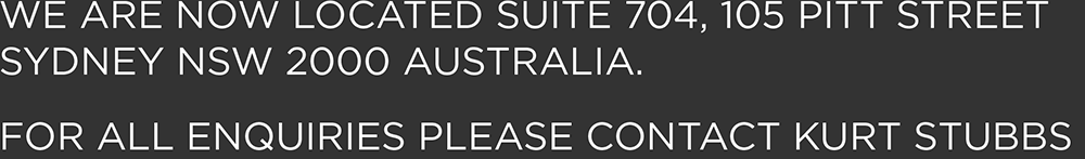 WE ARE NOW LOCATED SUITE 704, 105 PITT STREET SYDNEY NSW 2000 AUSTRALIA. FOR ALL ENQUIRIES PLEASE CONTACT KURT STUBBS.